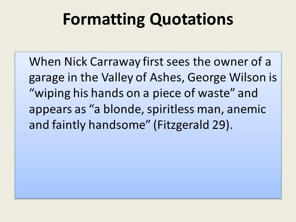 Formatting Quotations When Nick Carraway first sees the owner of a garage in the Valley of Ashes, George Wilson is wiping his hands on a piece of waste and appears as a blonde, spiritless man, anemic and faintly handsome (Fitzgerald 29).