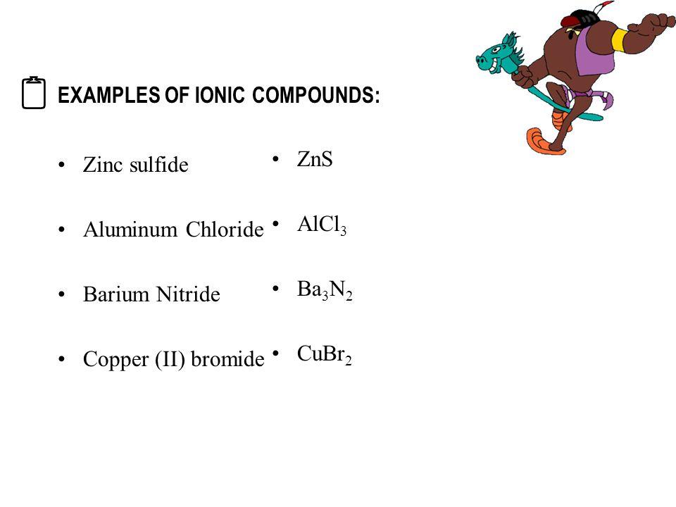 EXAMPLES OF IONIC COMPOUNDS: Zinc sulfide Aluminum Chloride Barium Nitride Copper (II) bromide ZnS AlCl 3 Ba 3 N 2 CuBr 2 