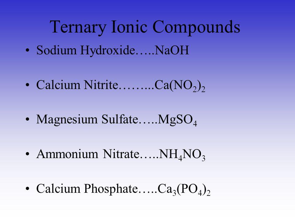 Ternary Ionic Compounds Sodium Hydroxide…..NaOH Calcium Nitrite……...Ca(NO 2 ) 2 Magnesium Sulfate…..MgSO 4 Ammonium Nitrate…..NH 4 NO 3 Calcium Phosph