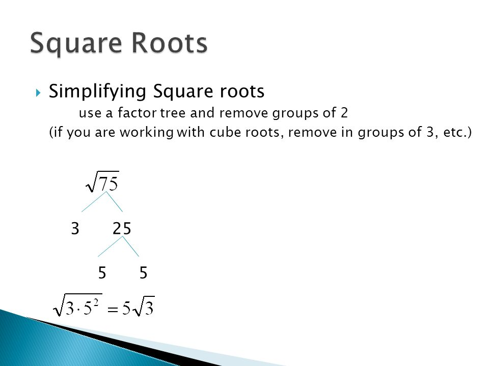  Simplifying Square roots use a factor tree and remove groups of 2 (if you are working with cube roots, remove in groups of 3, etc.) 3 25 5 5