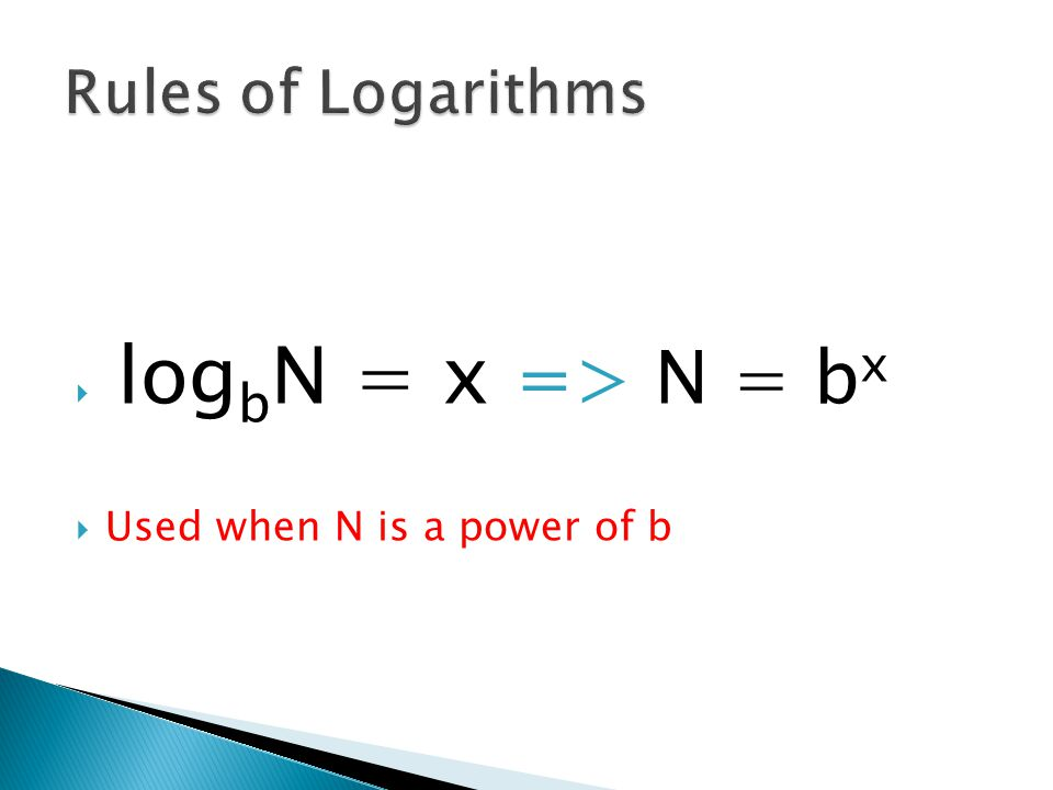  log b N = x => N = b x  Used when N is a power of b