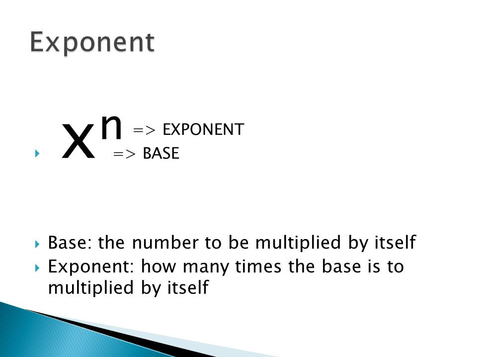  x n  Base: the number to be multiplied by itself  Exponent: how many times the base is to multiplied by itself => EXPONENT => BASE