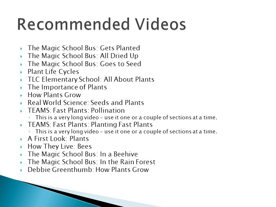  The Magic School Bus: Gets Planted  The Magic School Bus: All Dried Up  The Magic School Bus: Goes to Seed  Plant Life Cycles  TLC Elementary School: All About Plants  The Importance of Plants  How Plants Grow  Real World Science: Seeds and Plants  TEAMS: Fast Plants: Pollination ◦ This is a very long video – use it one or a couple of sections at a time.