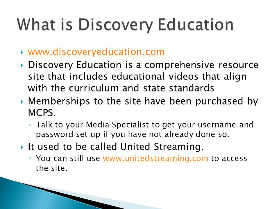 www.discoveryeducation.com www.discoveryeducation.com  Discovery Education is a comprehensive resource site that includes educational videos that align with the curriculum and state standards  Memberships to the site have been purchased by MCPS.