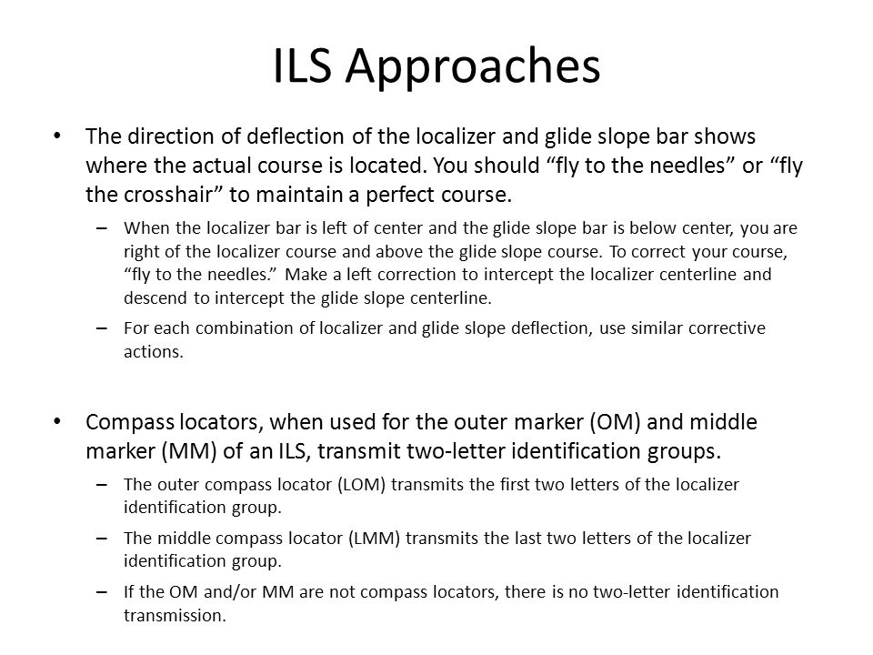 "ILS Approaches The direction of deflection of the localizer and glide slope bar shows where the actual course is located. You should ""fly to the needl"