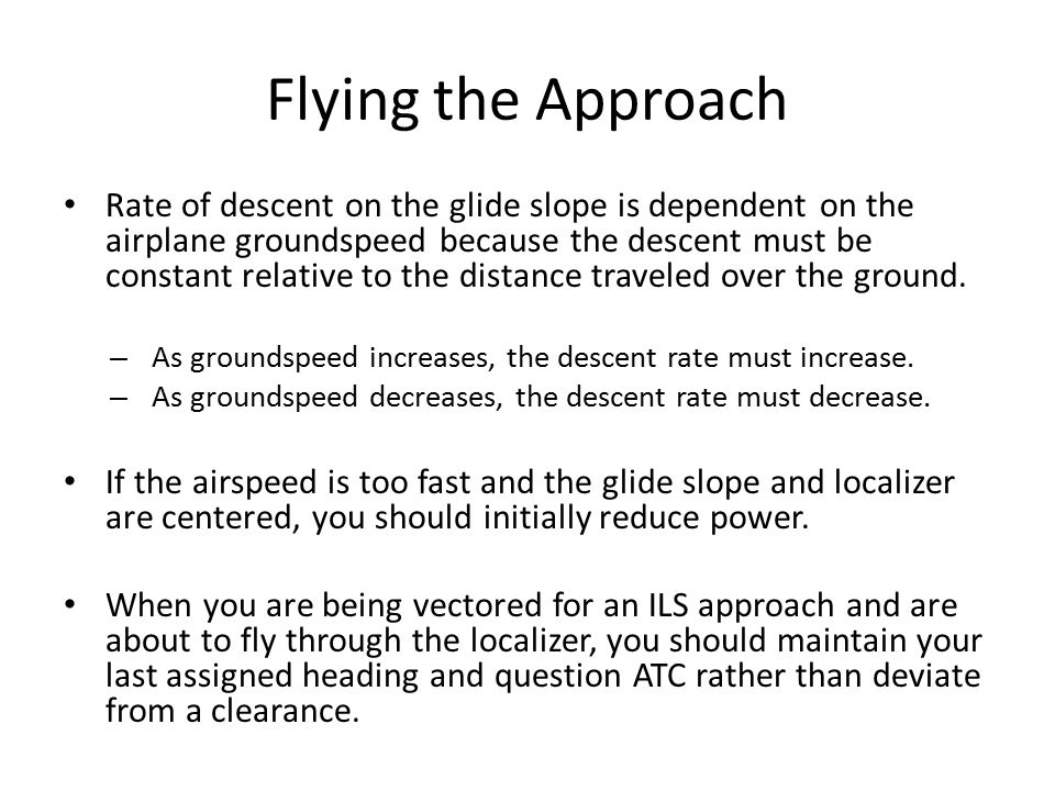 Flying the Approach Rate of descent on the glide slope is dependent on the airplane groundspeed because the descent must be constant relative to the d