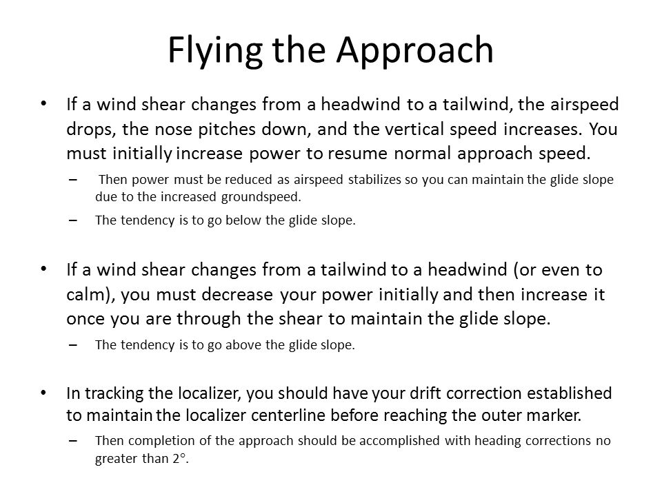 Flying the Approach If a wind shear changes from a headwind to a tailwind, the airspeed drops, the nose pitches down, and the vertical speed increases