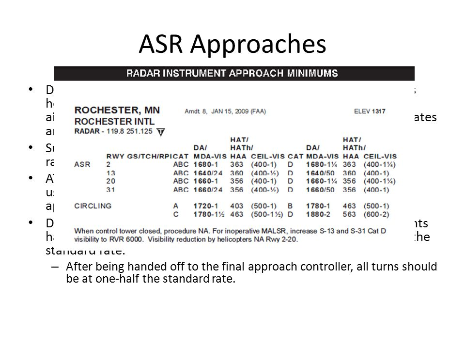ASR Approaches During airport surveillance radar (ASR) approaches, ATC provides headings, tells when to commence descent to MDA, gives the airplane's