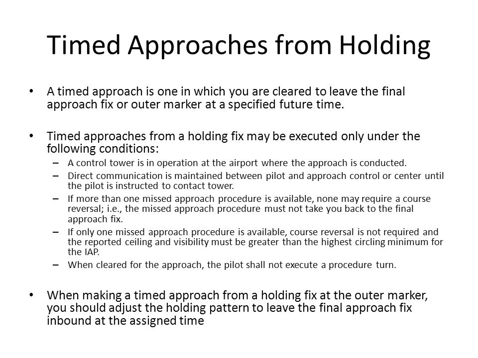 Timed Approaches from Holding A timed approach is one in which you are cleared to leave the final approach fix or outer marker at a specified future t