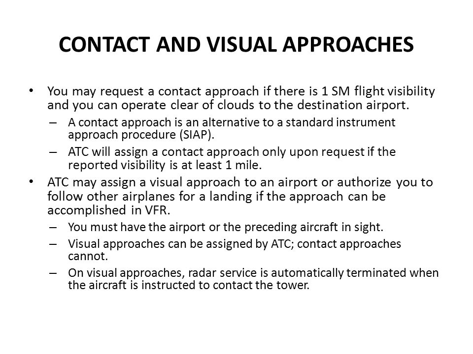 CONTACT AND VISUAL APPROACHES You may request a contact approach if there is 1 SM flight visibility and you can operate clear of clouds to the destina