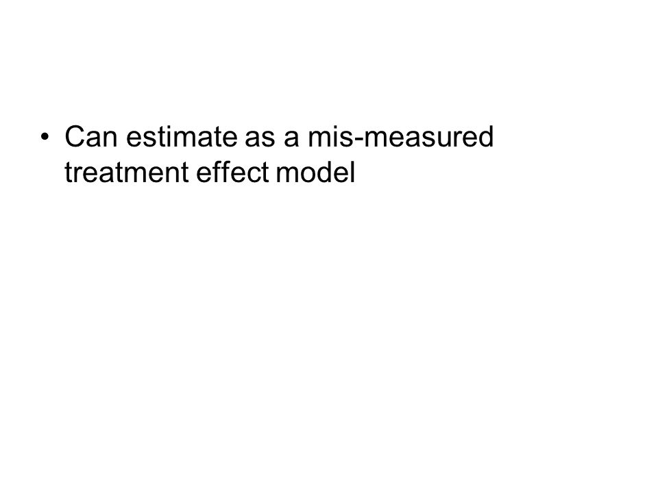 Can estimate as a mis-measured treatment effect model