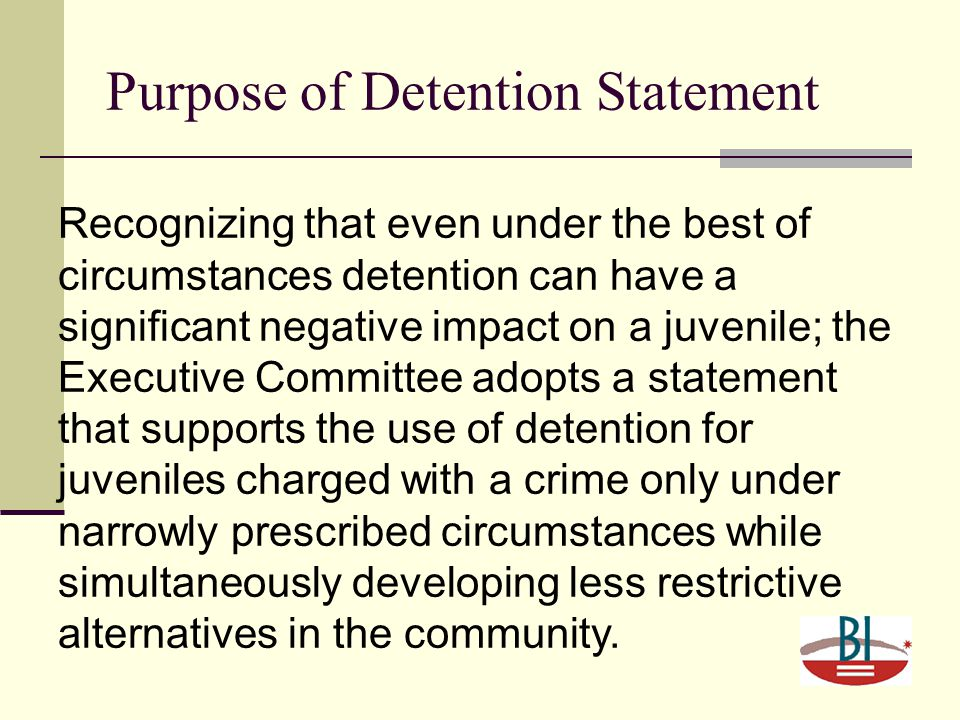 Purpose of Detention Statement Recognizing that even under the best of circumstances detention can have a significant negative impact on a juvenile; the Executive Committee adopts a statement that supports the use of detention for juveniles charged with a crime only under narrowly prescribed circumstances while simultaneously developing less restrictive alternatives in the community.
