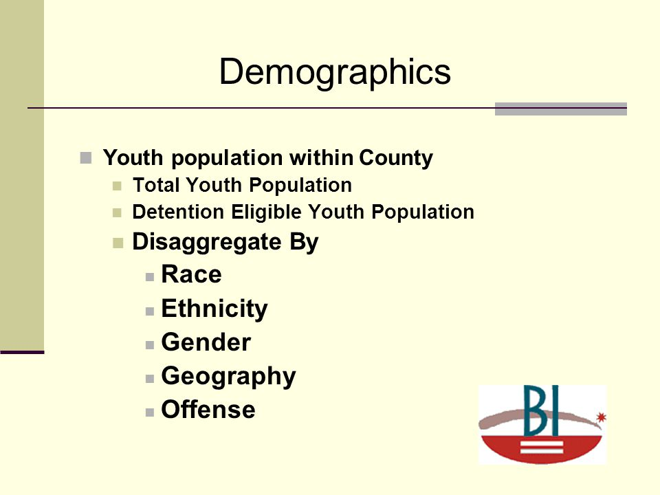 Demographics Youth population within County Total Youth Population Detention Eligible Youth Population Disaggregate By Race Ethnicity Gender Geography Offense