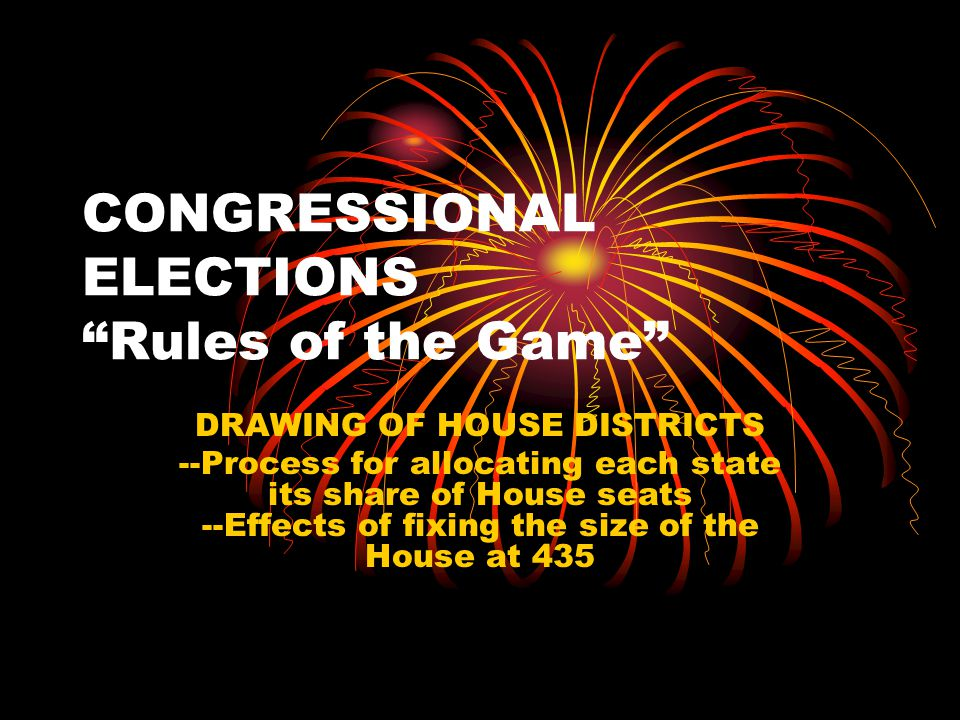 CONGRESSIONAL ELECTIONS Rules of the Game DRAWING OF HOUSE DISTRICTS --Process for allocating each state its share of House seats --Effects of fixing the size of the House at 435
