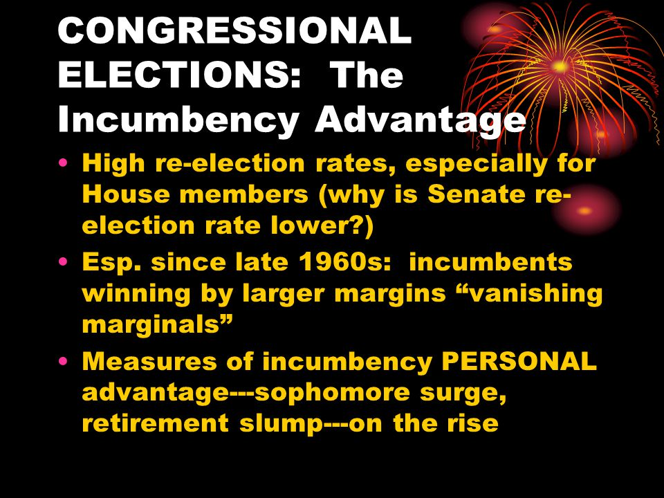 CONGRESSIONAL ELECTIONS: The Incumbency Advantage High re-election rates, especially for House members (why is Senate re- election rate lower ) Esp.