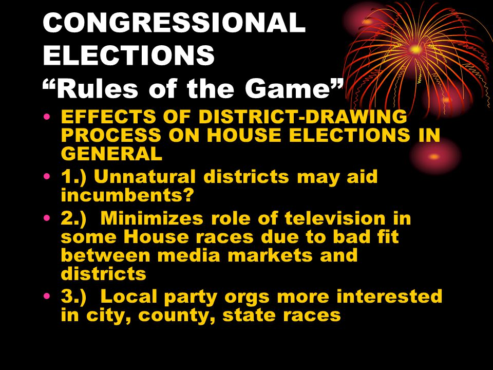 CONGRESSIONAL ELECTIONS Rules of the Game EFFECTS OF DISTRICT-DRAWING PROCESS ON HOUSE ELECTIONS IN GENERAL 1.) Unnatural districts may aid incumbents.