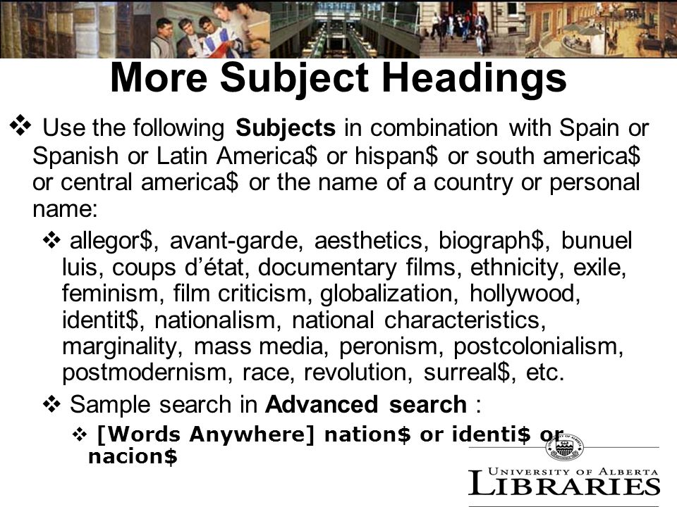 More Subject Headings  Use the following Subjects in combination with Spain or Spanish or Latin America$ or hispan$ or south america$ or central america$ or the name of a country or personal name:  allegor$, avant-garde, aesthetics, biograph$, bunuel luis, coups d'état, documentary films, ethnicity, exile, feminism, film criticism, globalization, hollywood, identit$, nationalism, national characteristics, marginality, mass media, peronism, postcolonialism, postmodernism, race, revolution, surreal$, etc.