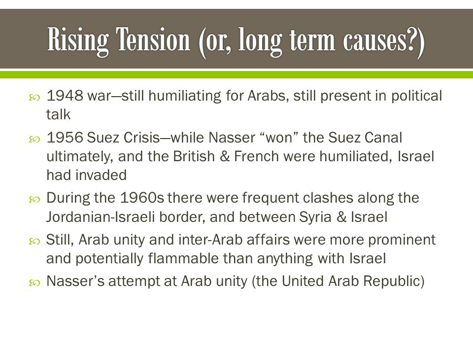 " 1948 war—still humiliating for Arabs, still present in political talk  1956 Suez Crisis—while Nasser ""won"" the Suez Canal ultimately, and the Briti"