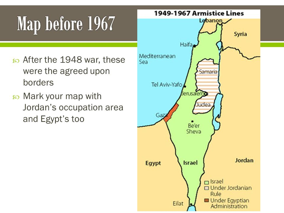 After the 1948 war, these were the agreed upon borders  Mark your map with Jordan's occupation area and Egypt's too