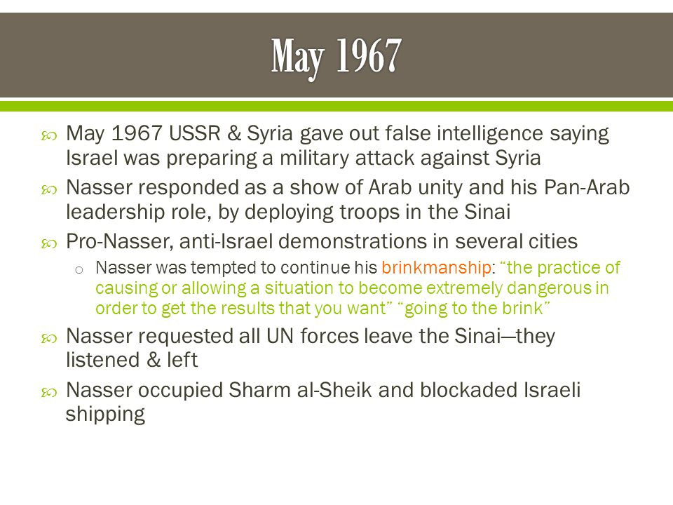  Nasser's army was bogged down in Yemen's civil war and unprepared to fight Israel  He probably believed the US or USSR would step in to help  But instead, other Arab leaders jumped on board and Egypt, Jordan, and Iraq formed a fast alliance  Israel couldn't allow the straits to be blockaded or for Nasser to build up an alliance  Early morning June 5, 1967 Israeli air force attacked Egyptian air bases and destroyed most of their air force while it was still on the ground