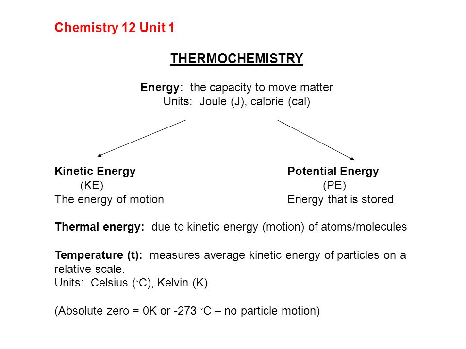 Chemistry 12 Unit 1 THERMOCHEMISTRY Energy: the capacity to move matter Units: Joule (J), calorie (cal) Kinetic EnergyPotential Energy (KE) (PE) The energy of motionEnergy that is stored Thermal energy: due to kinetic energy (motion) of atoms/molecules Temperature (t): measures average kinetic energy of particles on a relative scale.