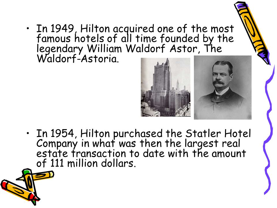 In 1949, Hilton acquired one of the most famous hotels of all time founded by the legendary William Waldorf Astor, The Waldorf-Astoria.