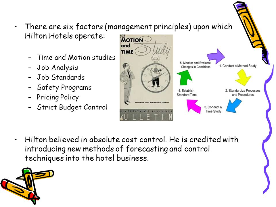 There are six factors (management principles) upon which Hilton Hotels operate: –Time and Motion studies –Job Analysis –Job Standards –Safety Programs –Pricing Policy –Strict Budget Control Hilton believed in absolute cost control.
