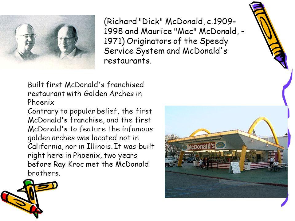 (Richard Dick McDonald, c.1909- 1998 and Maurice Mac McDonald, - 1971) Originators of the Speedy Service System and McDonald s restaurants.