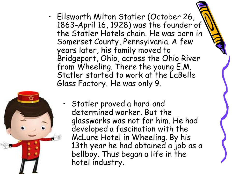 Ellsworth Milton Statler (October 26, 1863-April 16, 1928) was the founder of the Statler Hotels chain.