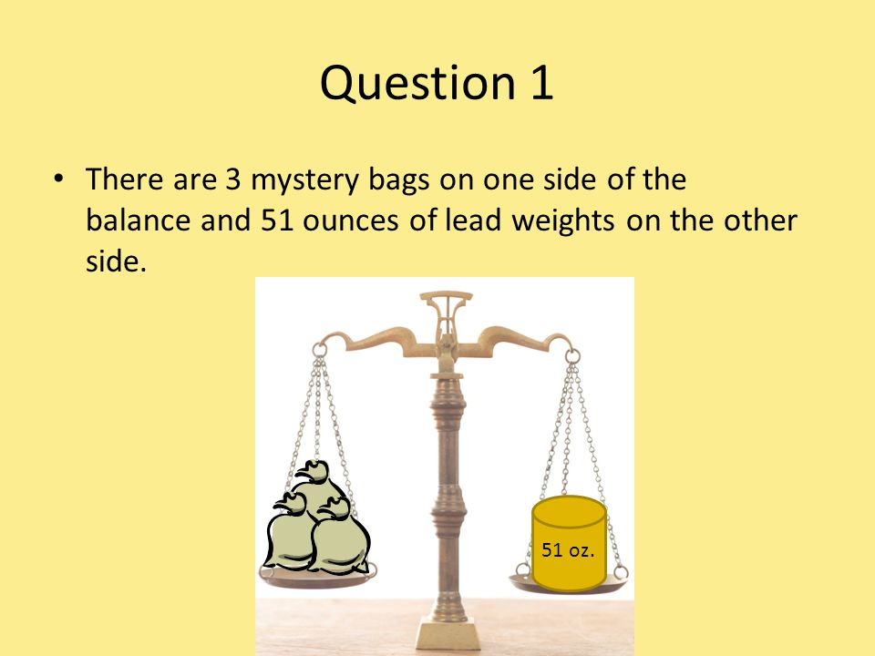 Question 1 There are 3 mystery bags on one side of the balance and 51 ounces of lead weights on the other side. 51 oz.