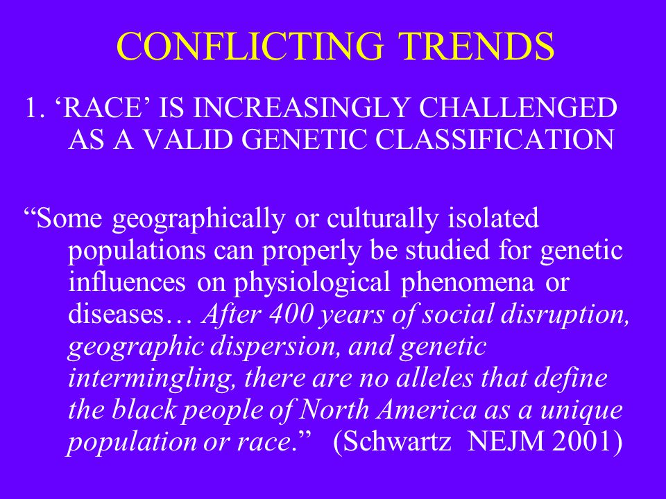 "CONFLICTING TRENDS 1. 'RACE' IS INCREASINGLY CHALLENGED AS A VALID GENETIC CLASSIFICATION ""Some geographically or culturally isolated populations can"