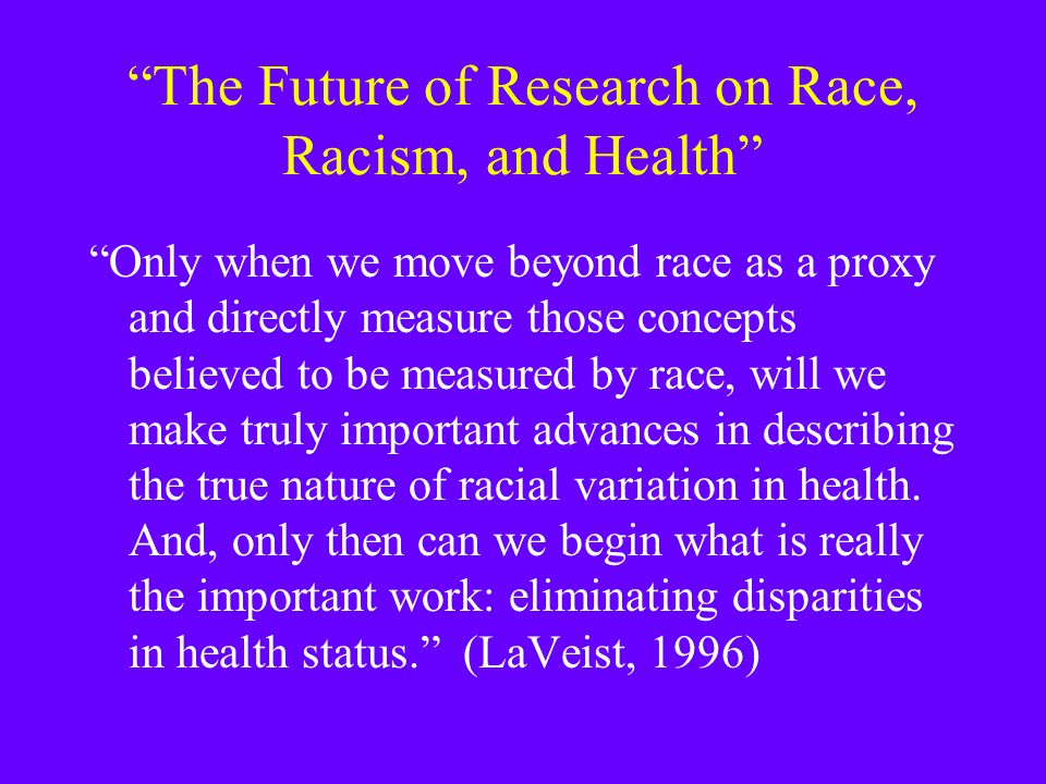 """The Future of Research on Race, Racism, and Health"" ""Only when we move beyond race as a proxy and directly measure those concepts believed to be meas"