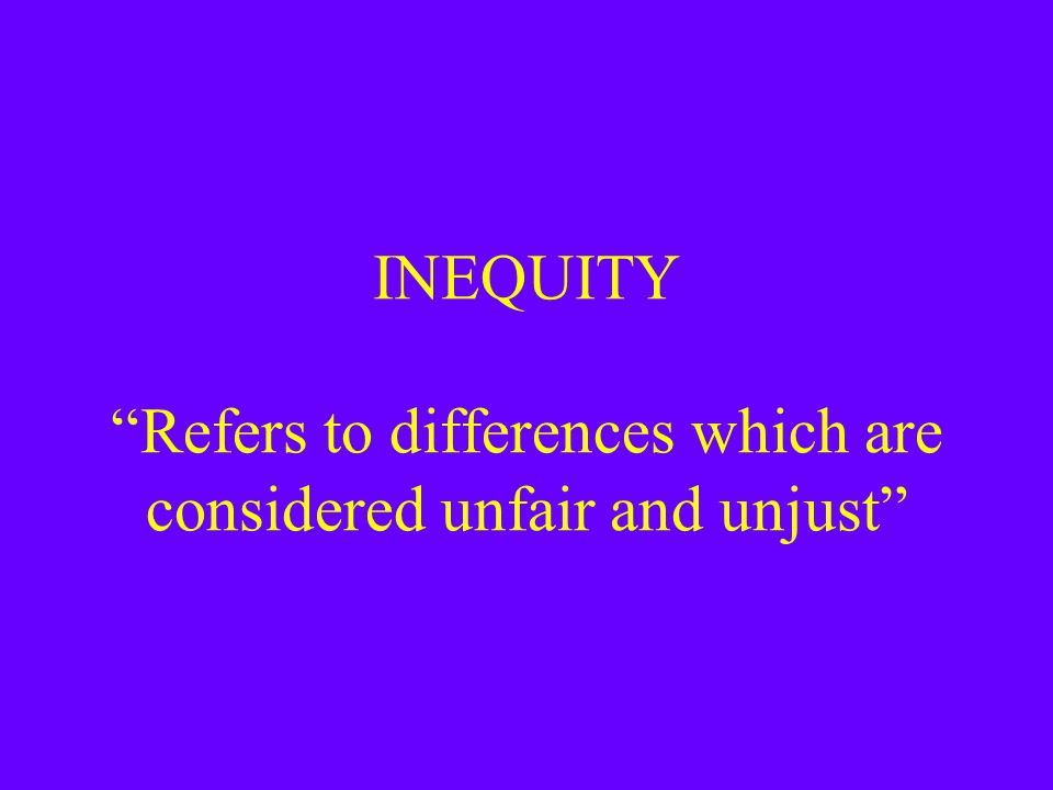 "INEQUITY ""Refers to differences which are considered unfair and unjust"""