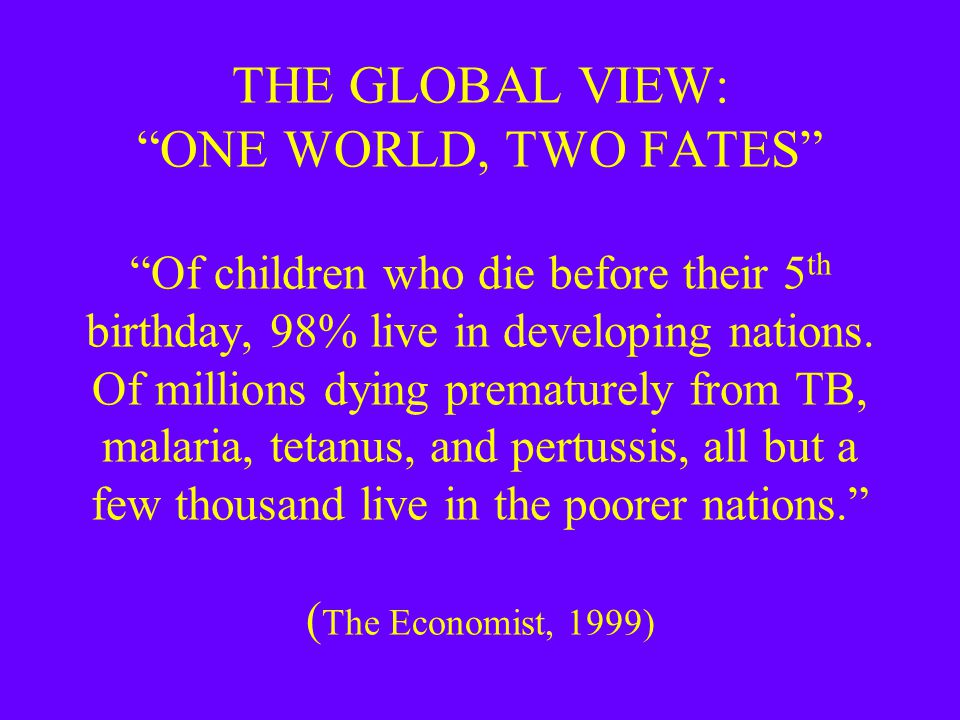 "THE GLOBAL VIEW: ""ONE WORLD, TWO FATES"" ""Of children who die before their 5 th birthday, 98% live in developing nations. Of millions dying prematurely"