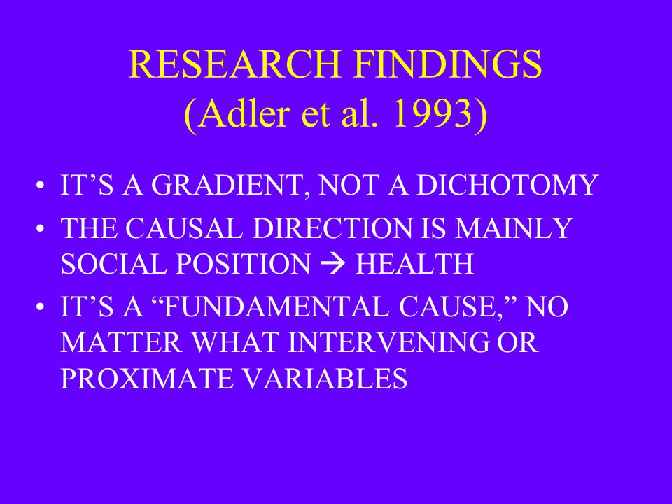 "RESEARCH FINDINGS (Adler et al. 1993) IT'S A GRADIENT, NOT A DICHOTOMY THE CAUSAL DIRECTION IS MAINLY SOCIAL POSITION  HEALTH IT'S A ""FUNDAMENTAL CAU"