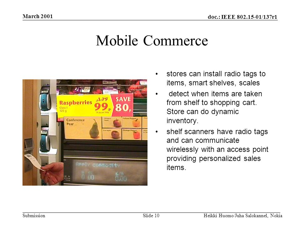 doc.: IEEE 802.15-01/137r1 Submission March 2001 Heikki Huomo/Juha Salokannel, NokiaSlide 10 Mobile Commerce stores can install radio tags to items, smart shelves, scales detect when items are taken from shelf to shopping cart.