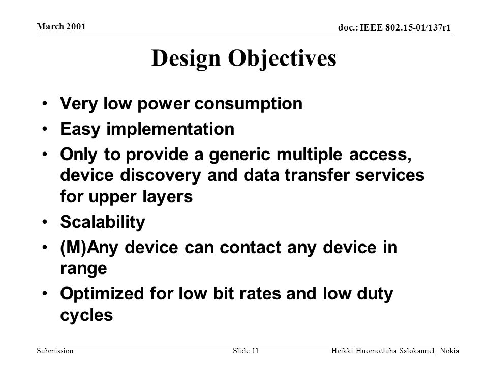 doc.: IEEE 802.15-01/137r1 Submission March 2001 Heikki Huomo/Juha Salokannel, NokiaSlide 11 Design Objectives Very low power consumption Easy impleme