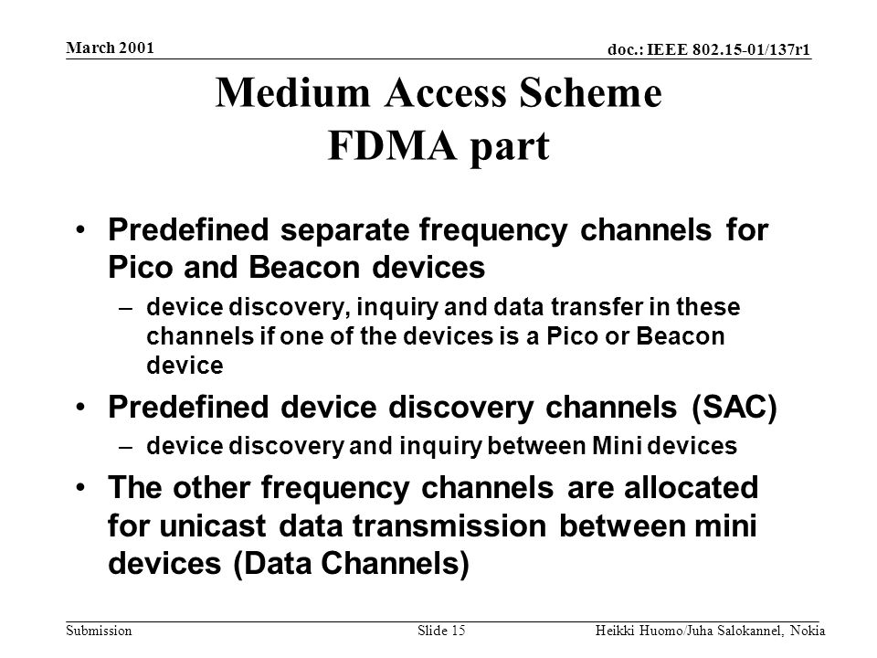 doc.: IEEE 802.15-01/137r1 Submission March 2001 Heikki Huomo/Juha Salokannel, NokiaSlide 15 Medium Access Scheme FDMA part Predefined separate frequency channels for Pico and Beacon devices –device discovery, inquiry and data transfer in these channels if one of the devices is a Pico or Beacon device Predefined device discovery channels (SAC) –device discovery and inquiry between Mini devices The other frequency channels are allocated for unicast data transmission between mini devices (Data Channels)