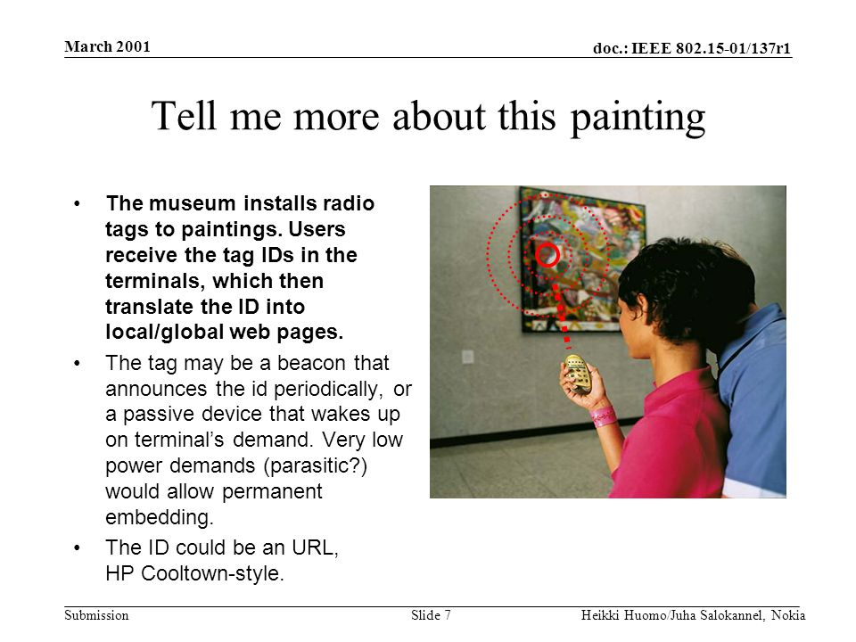 doc.: IEEE 802.15-01/137r1 Submission March 2001 Heikki Huomo/Juha Salokannel, NokiaSlide 7 Tell me more about this painting The museum installs radio tags to paintings.