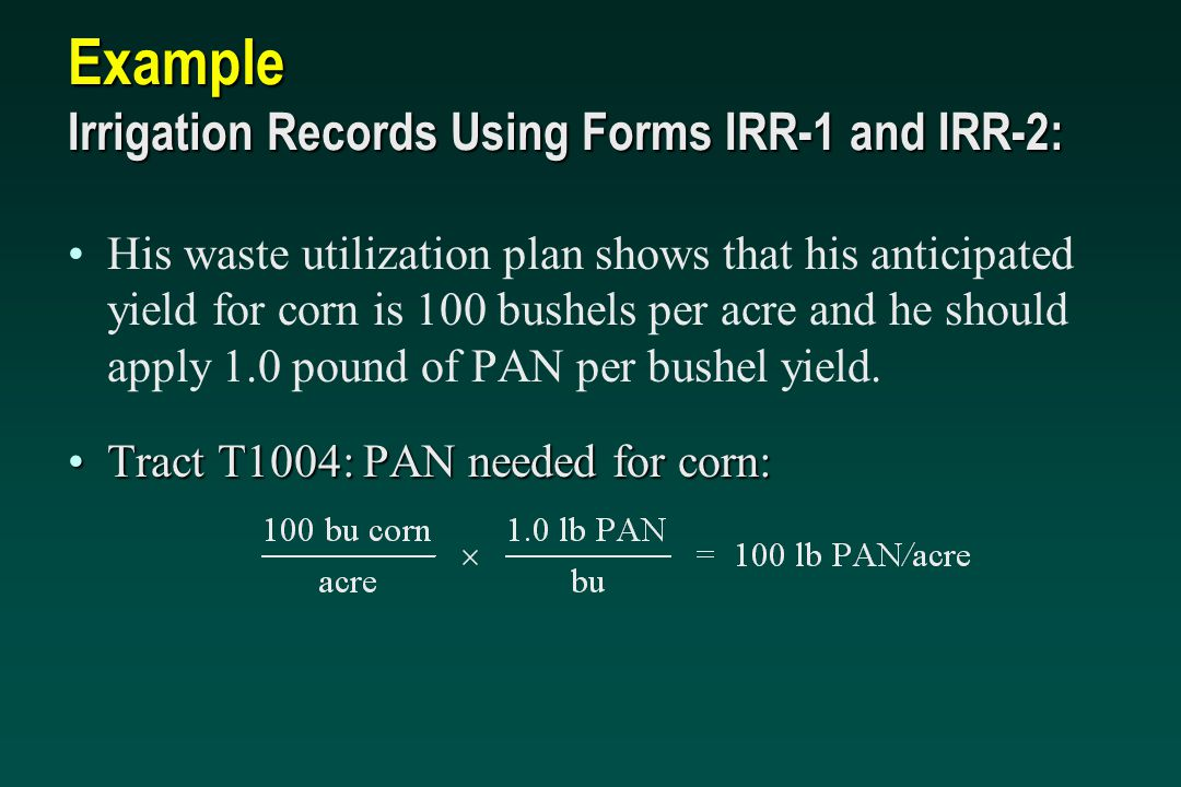 Example Irrigation Records Using Forms IRR-1 and IRR-2: His waste utilization plan shows that his anticipated yield for corn is 100 bushels per acre a