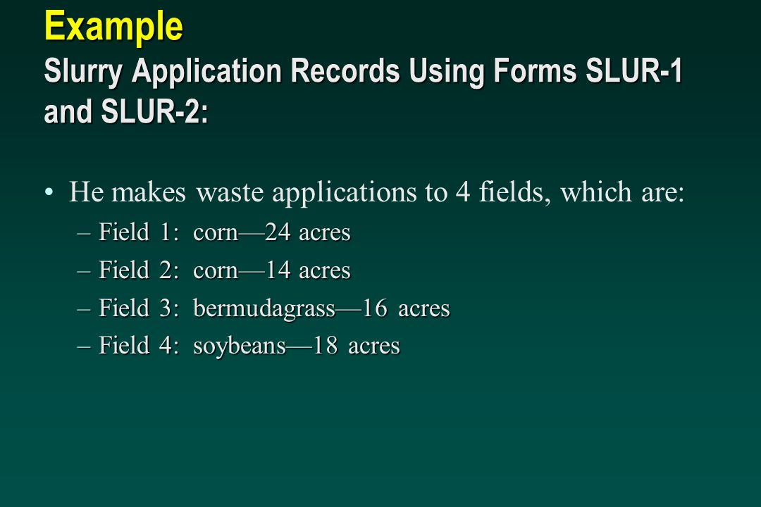 Example Slurry Application Records Using Forms SLUR-1 and SLUR-2: He makes waste applications to 4 fields, which are: –Field 1: corn—24 acres –Field 2