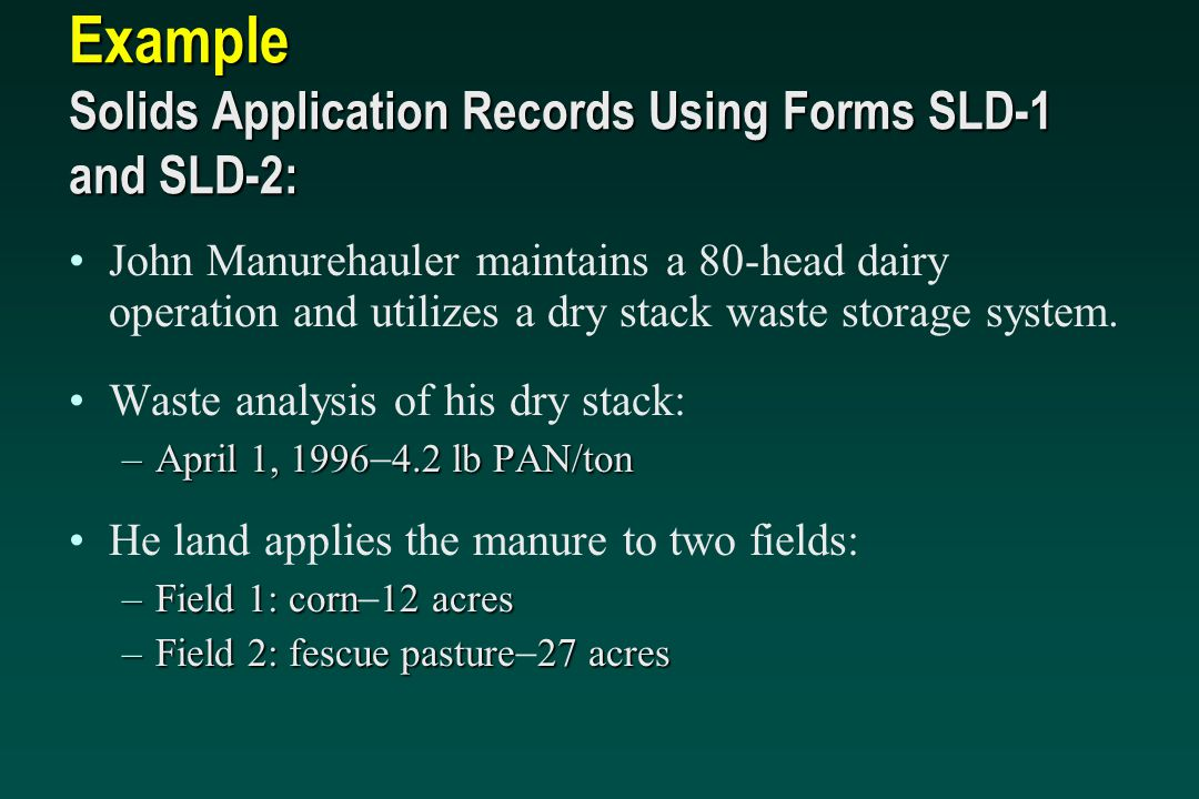 Example Solids Application Records Using Forms SLD-1 and SLD-2: John Manurehauler maintains a 80-head dairy operation and utilizes a dry stack waste s