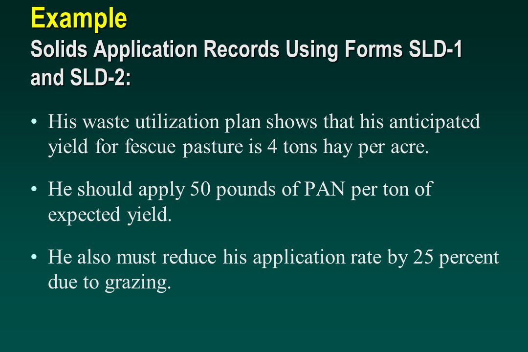 Example Solids Application Records Using Forms SLD-1 and SLD-2: His waste utilization plan shows that his anticipated yield for fescue pasture is 4 to