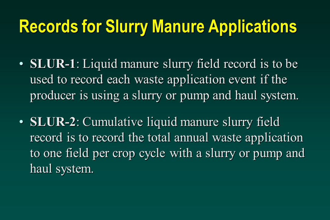 Records for Slurry Manure Applications SLUR-1: Liquid manure slurry field record is to be used to record each waste application event if the producer