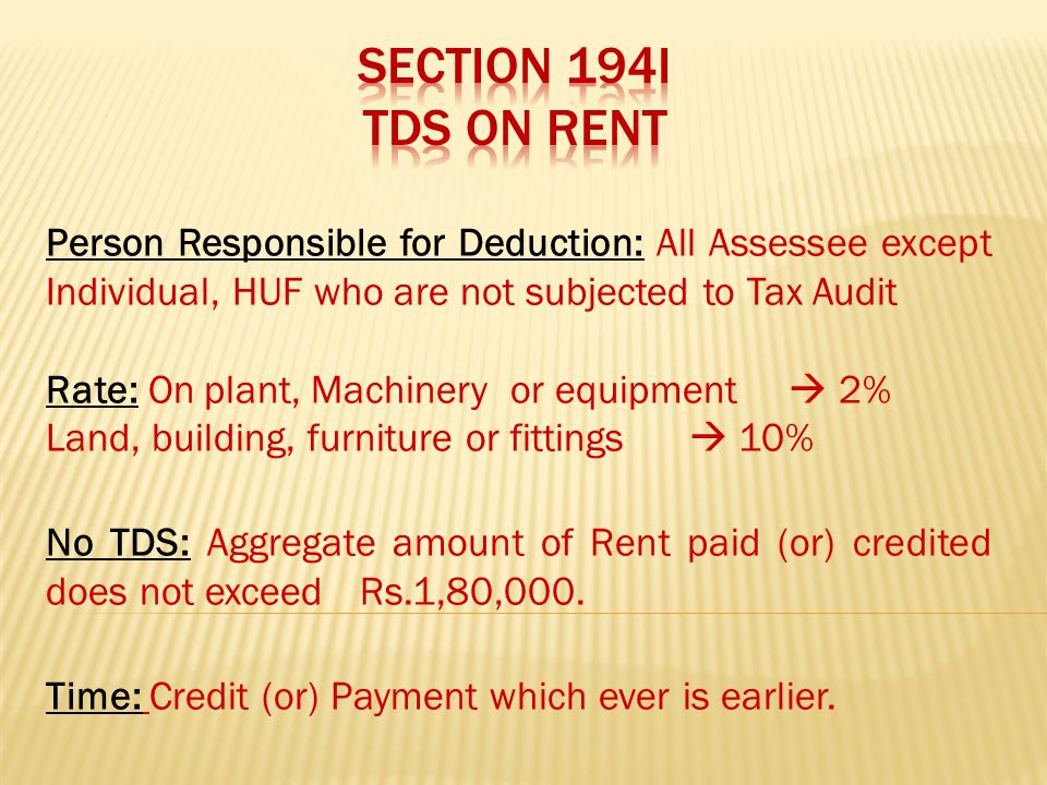 Person Responsible for Deduction: All Assessee except Individual, HUF who are not subjected to Tax Audit Rate: On plant, Machinery or equipment  2% Land, building, furniture or fittings  10% No TDS: Aggregate amount of Rent paid (or) credited does not exceed Rs.1,80,000.