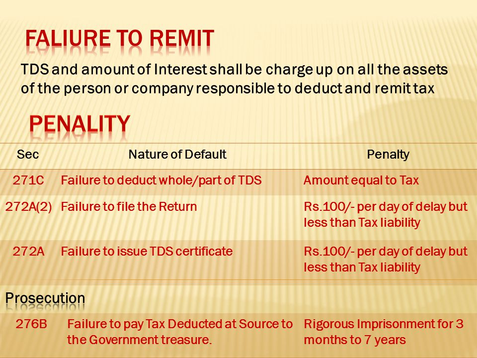 TDS and amount of Interest shall be charge up on all the assets of the person or company responsible to deduct and remit tax SecNature of DefaultPenalty 271CFailure to deduct whole/part of TDSAmount equal to Tax 272A(2)Failure to file the ReturnRs.100/- per day of delay but less than Tax liability 272AFailure to issue TDS certificateRs.100/- per day of delay but less than Tax liability 276BFailure to pay Tax Deducted at Source to the Government treasure.