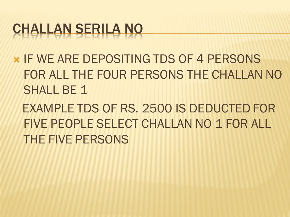  IF WE ARE DEPOSITING TDS OF 4 PERSONS FOR ALL THE FOUR PERSONS THE CHALLAN NO SHALL BE 1 EXAMPLE TDS OF RS.