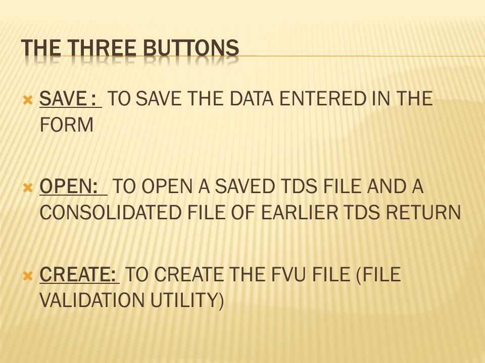  SAVE : TO SAVE THE DATA ENTERED IN THE FORM  OPEN: TO OPEN A SAVED TDS FILE AND A CONSOLIDATED FILE OF EARLIER TDS RETURN  CREATE: TO CREATE THE FVU FILE (FILE VALIDATION UTILITY)
