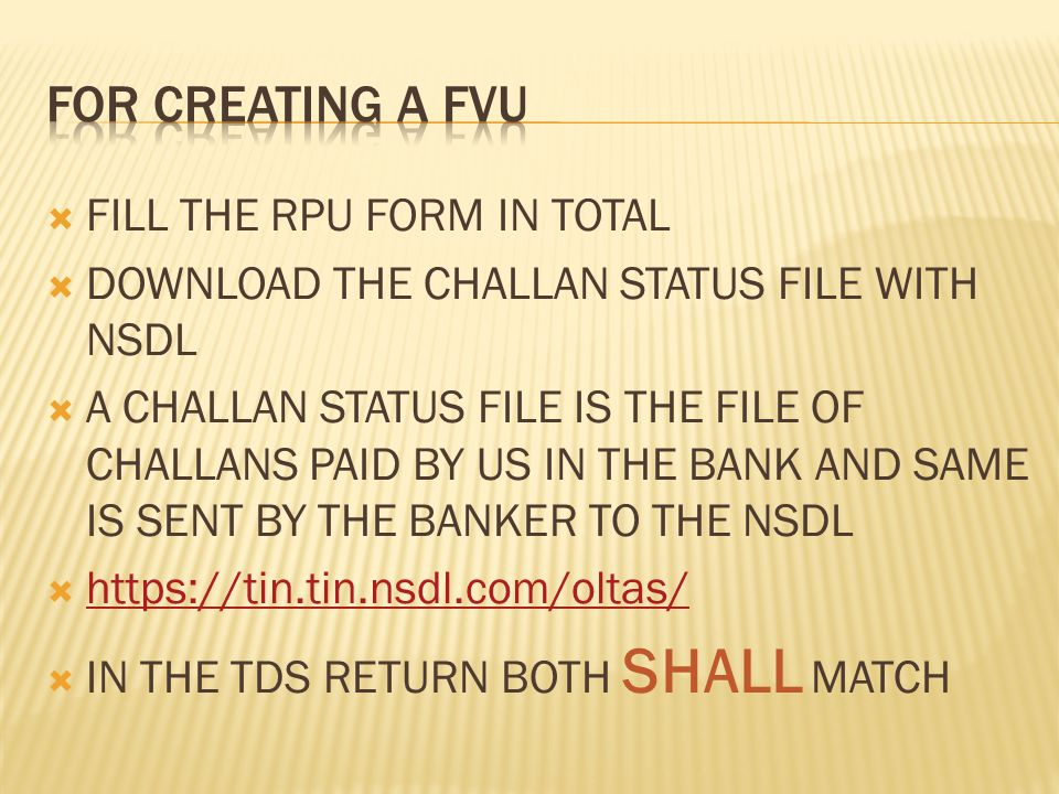  FILL THE RPU FORM IN TOTAL  DOWNLOAD THE CHALLAN STATUS FILE WITH NSDL  A CHALLAN STATUS FILE IS THE FILE OF CHALLANS PAID BY US IN THE BANK AND SAME IS SENT BY THE BANKER TO THE NSDL  https://tin.tin.nsdl.com/oltas/ https://tin.tin.nsdl.com/oltas/  IN THE TDS RETURN BOTH SHALL MATCH