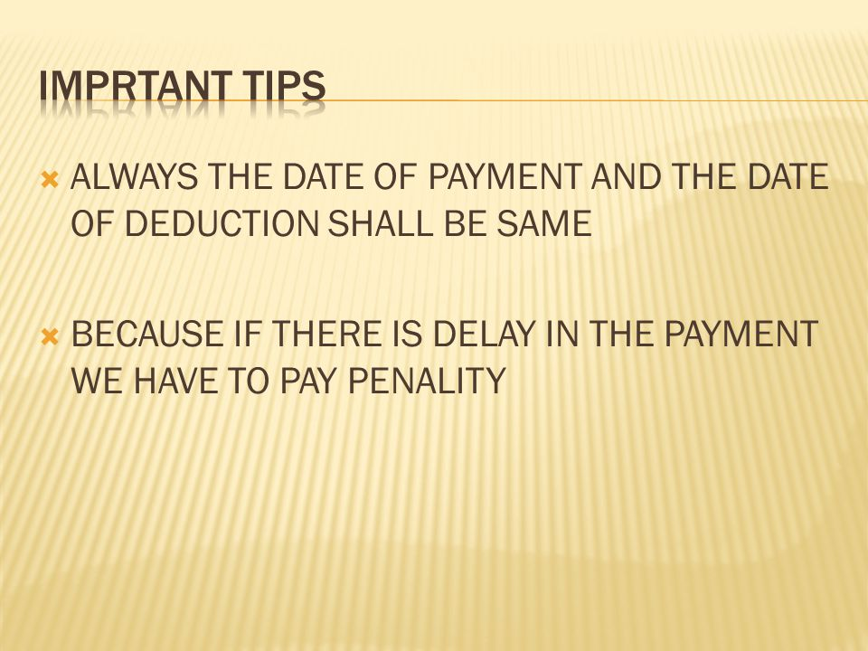  ALWAYS THE DATE OF PAYMENT AND THE DATE OF DEDUCTION SHALL BE SAME  BECAUSE IF THERE IS DELAY IN THE PAYMENT WE HAVE TO PAY PENALITY